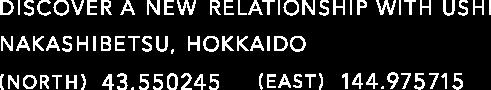 DISCOVER A NEW RELATIONSHIP WITH USHI NAKASHIBETSU, HOKKAIDO (NORTH) 43.550245 (EAST) 144.975715